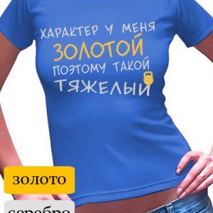 """Футболка женская с надписью """"Характер у меня золотой"""""""