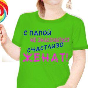 """Детская футболка с надписью """"с папой не знакомится - женат"""""""