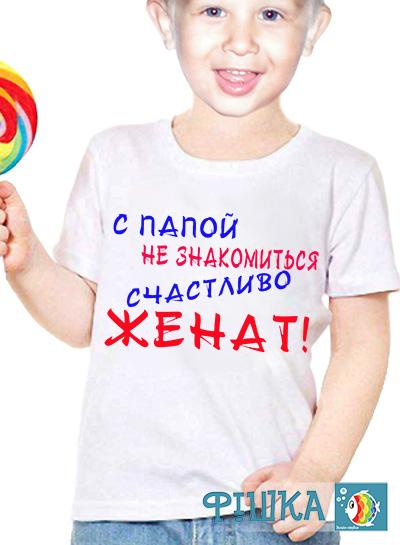 """Детская футболка с надписью """"с папой не знакомится - женат-2"""""""